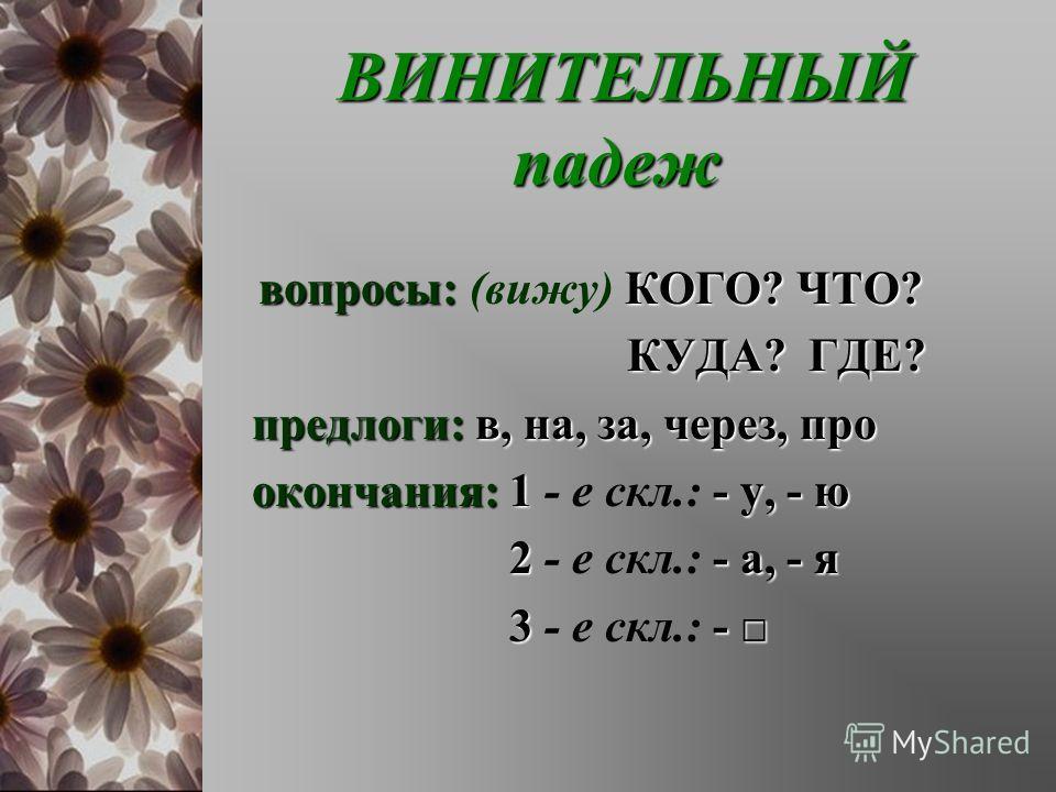 ВИНИТЕЛЬНЫЙ падеж ВИНИТЕЛЬНЫЙ падеж вопросы:КОГО? ЧТО? вопросы: (вижу) КОГО? ЧТО? КУДА? ГДЕ? КУДА? ГДЕ? предлоги:в, на, за, через, про предлоги: в, на, за, через, про окончания:1- у, - ю окончания: 1 - е скл.: - у, - ю 2- а, - я 2 - е скл.: - а, - я