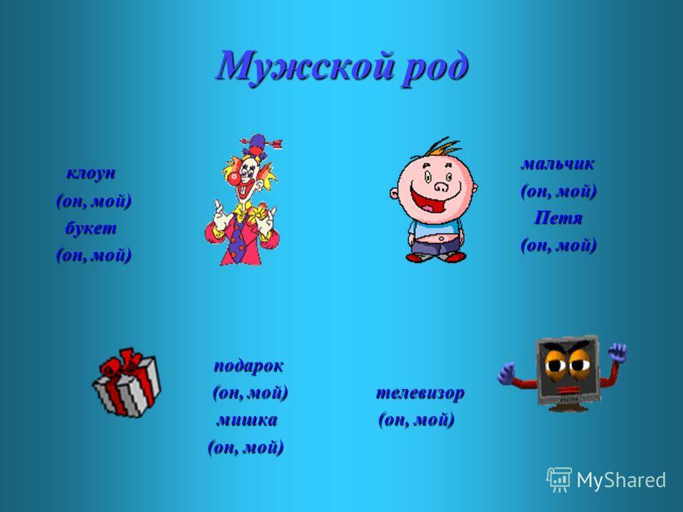 Мужской род клоун (он, мой) (он, мой) букет букет (он, мой) (он, мой) мальчик (он, мой) (он, мой) Петя Петя (он, мой) (он, мой) подарок (он, мой) (он, мой) мишка мишка (он, мой) (он, мой) телевизор (он, мой) (он, мой)