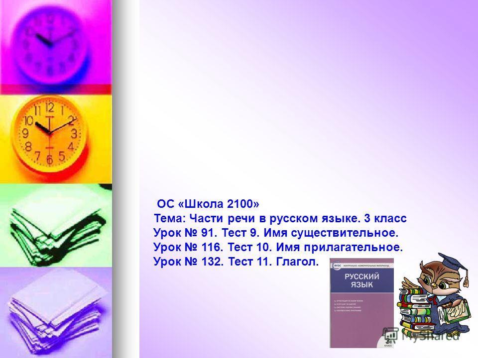 ОС «Школа 2100» Тема: Части речи в русском языке. 3 класс Урок 91. Тест 9. Имя существительное. Урок 116. Тест 10. Имя прилагательное. Урок 132. Тест 11. Глагол.