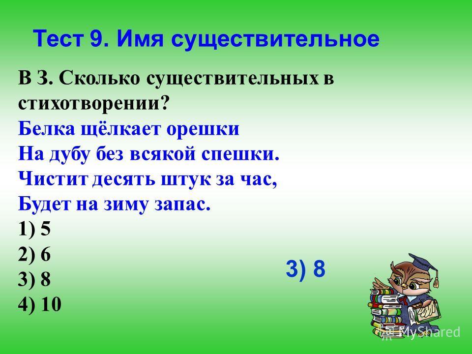 Тест 9. Имя существительное В З. Сколько существительных в стихотворении? Белка щёлкает орешки На дубу без всякой спешки. Чистит десять штук за час, Будет на зиму запас. 1) 5 2) 6 3) 8 4) 10 3) 8