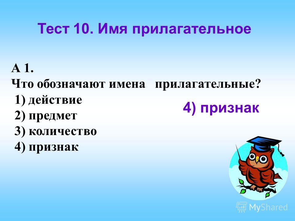 Тест 10. Имя прилагательное А 1. Что обозначают имена прилагательные? 1) действие 2) предмет 3) количество 4) признак