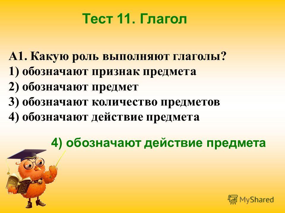 Тест 11. Глагол А1. Какую роль выполняют глаголы? 1) обозначают признак предмета 2) обозначают предмет 3) обозначают количество предметов 4) обозначают действие предмета