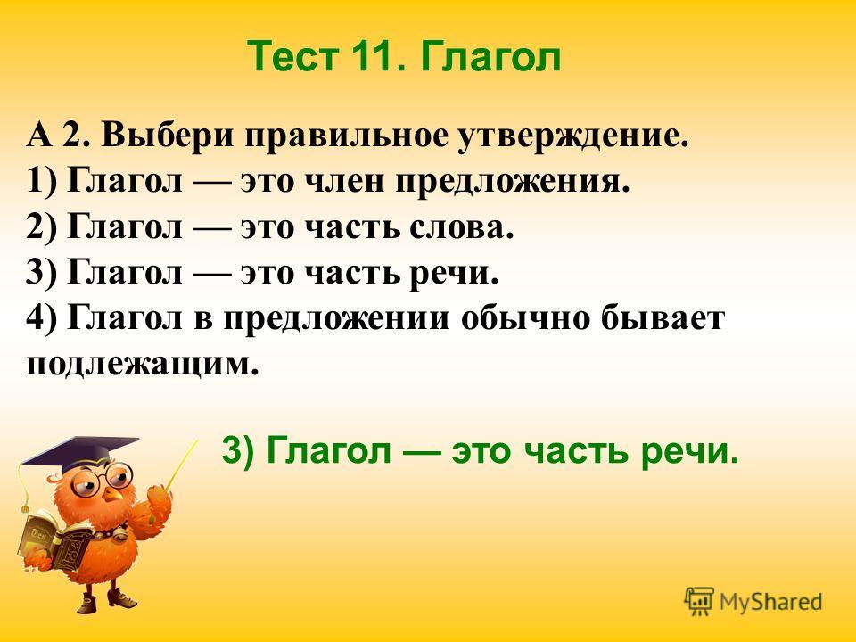 Тест 11. Глагол А 2. Выбери правильное утверждение. 1) Глагол это член предложения. 2) Глагол это часть слова. 3) Глагол это часть речи. 4) Глагол в предложении обычно бывает подлежащим. 3) Глагол это часть речи.
