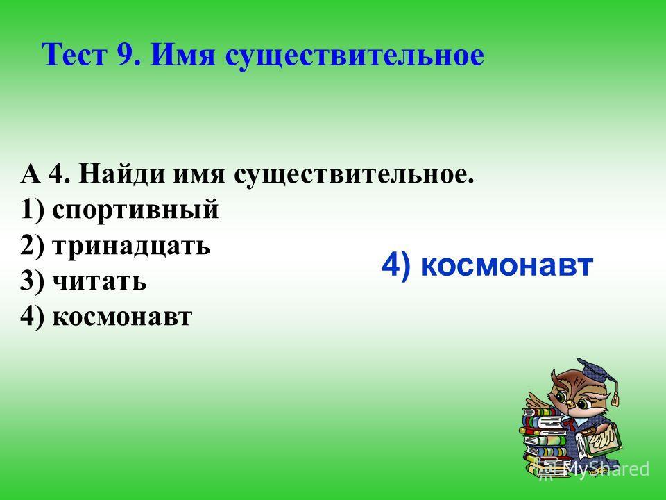 А 4. Найди имя существительное. 1) спортивный 2) тринадцать 3) читать 4) космонавт Тест 9. Имя существительное 4) космонавт