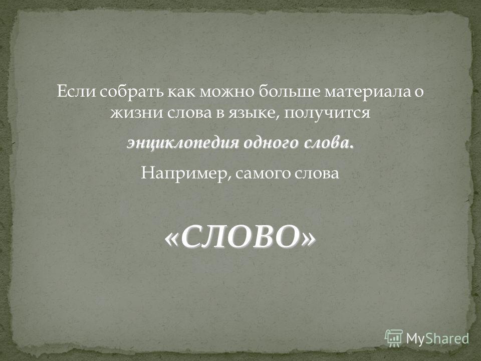 Если собрать как можно больше материала о жизни слова в языке, получится энциклопедия одного слова. Например, самого слова «СЛОВО»