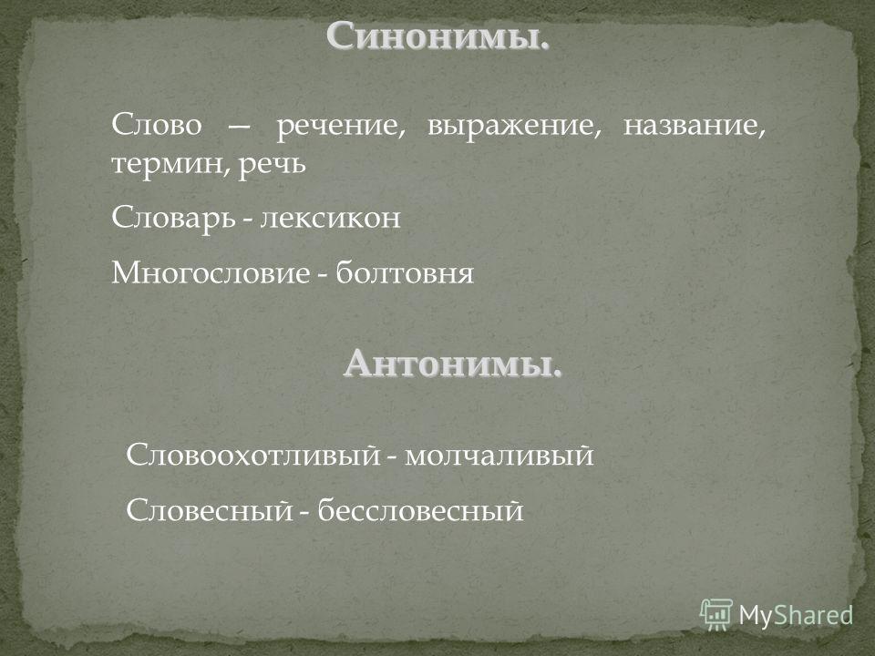 Слово речение, выражение, название, термин, речь Словарь - лексикон Многословие - болтовня Синонимы. Словоохотливый - молчаливый Словесный - бессловесный Антонимы.