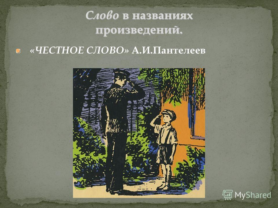 «ЧЕСТНОЕ СЛОВО» А.И.Пантелеев Слово в названиях произведений.