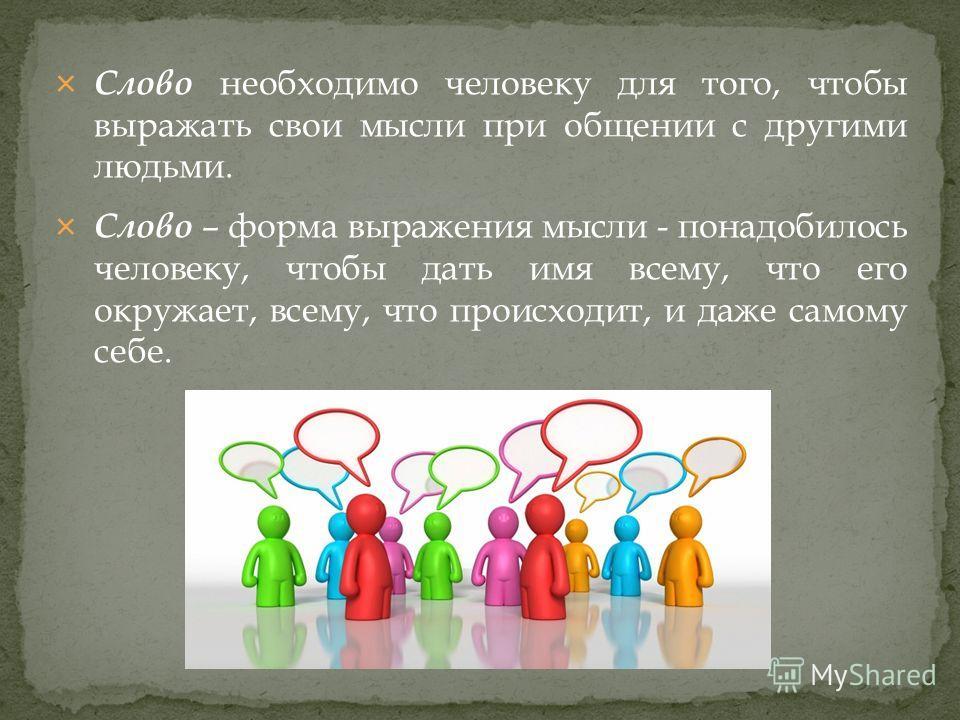Слово необходимо человеку для того, чтобы выражать свои мысли при общении с другими людьми. Слово – форма выражения мысли - понадобилось человеку, чтобы дать имя всему, что его окружает, всему, что происходит, и даже самому себе.