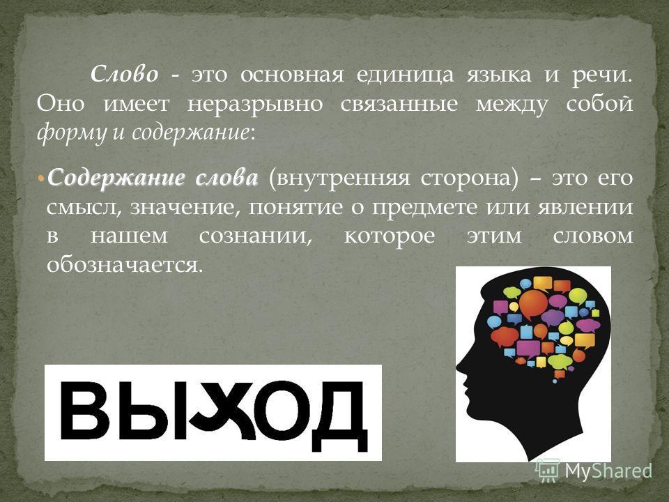Слово - это основная единица языка и речи. Оно имеет неразрывно связанные между собой форму и содержание : Содержание слова Содержание слова (внутренняя сторона) – это его смысл, значение, понятие о предмете или явлении в нашем сознании, которое этим