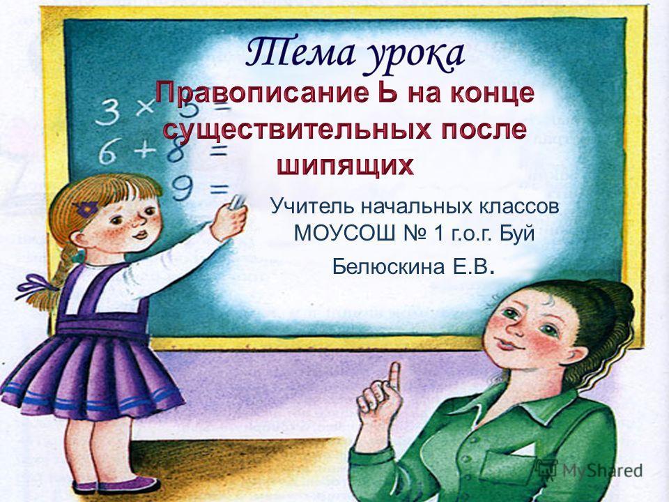 Учитель начальных классов МОУСОШ 1 г.о.г. Буй Белюскина Е.В.