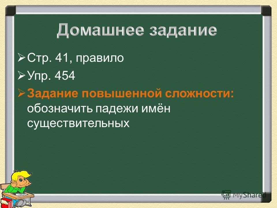 Стр. 41, правило Упр. 454 Задание повышенной сложности: обозначить падежи имён существительных