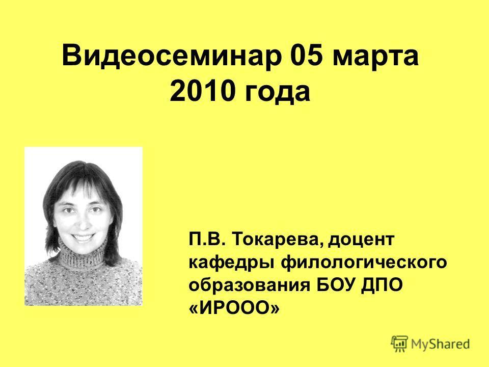 Видеосеминар 05 марта 2010 года П.В. Токарева, доцент кафедры филологического образования БОУ ДПО «ИРООО»