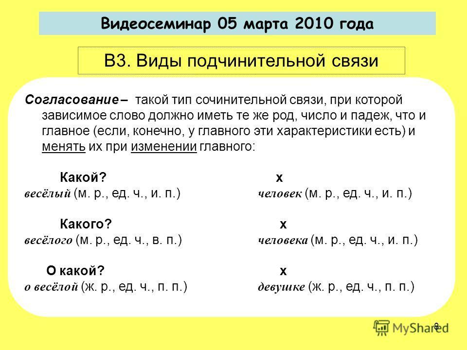 Видеосеминар 05 марта 2010 года В3. Виды подчинительной связи Согласование – такой тип сочинительной связи, при которой зависимое слово должно иметь те же род, число и падеж, что и главное (если, конечно, у главного эти характеристики есть) и менять