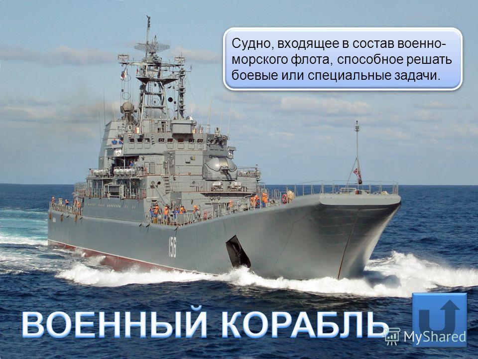 Судно, входящее в состав военно- морского флота, способное решать боевые или специальные задачи.
