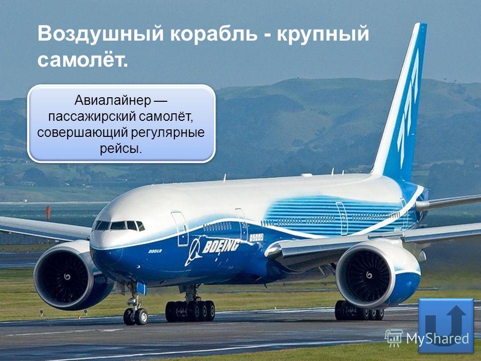 Воздушный корабль - крупный самолёт. Авиалайнер пассажирский самолёт, совершающий регулярные рейсы.