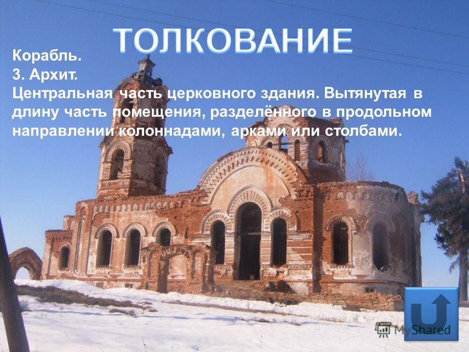 ТОЛКОВАНИЕ Корабль. 3. Архит. Центральная часть церковного здания. Вытянутая в длину часть помещения, разделённого в продольном направлении колоннадами, арками или столбами.