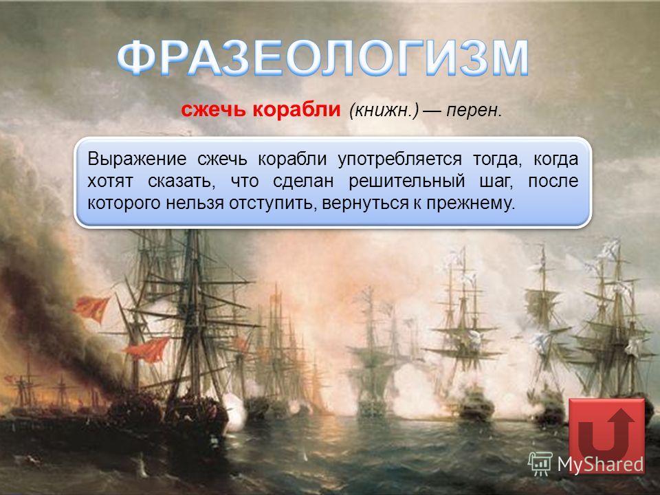 сжечь корабли (книжн.) перен. Выражение сжечь корабли употребляется тогда, когда хотят сказать, что сделан решительный шаг, после которого нельзя отступить, вернуться к прежнему.