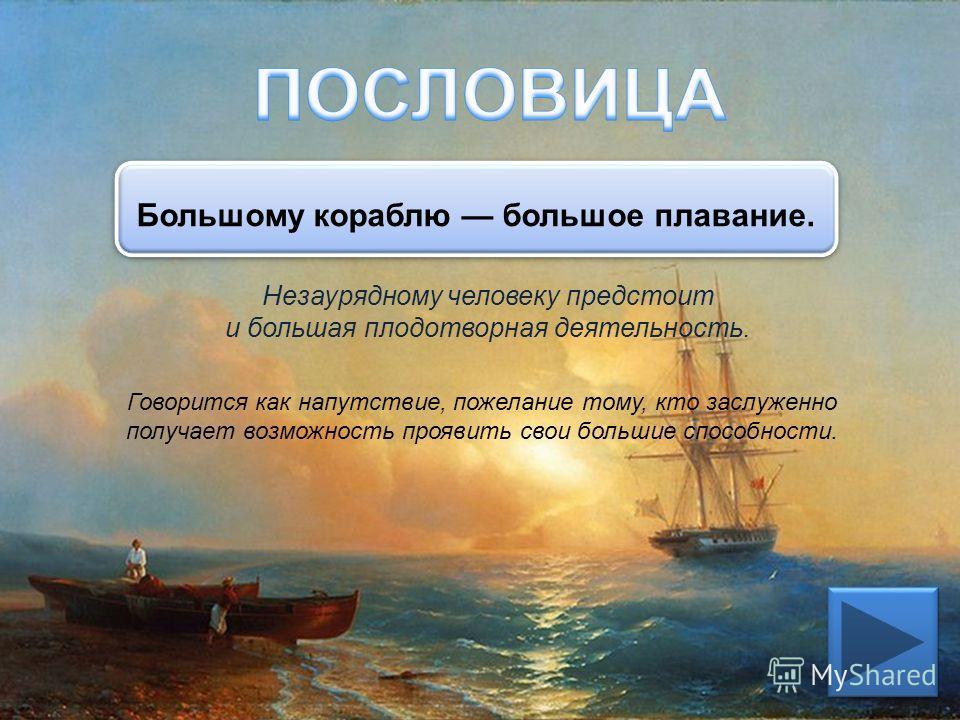 Незаурядному человеку предстоит и большая плодотворная деятельность. Говорится как напутствие, пожелание тому, кто заслуженно получает возможность проявить свои большие способности. Большому кораблю большое плавание.