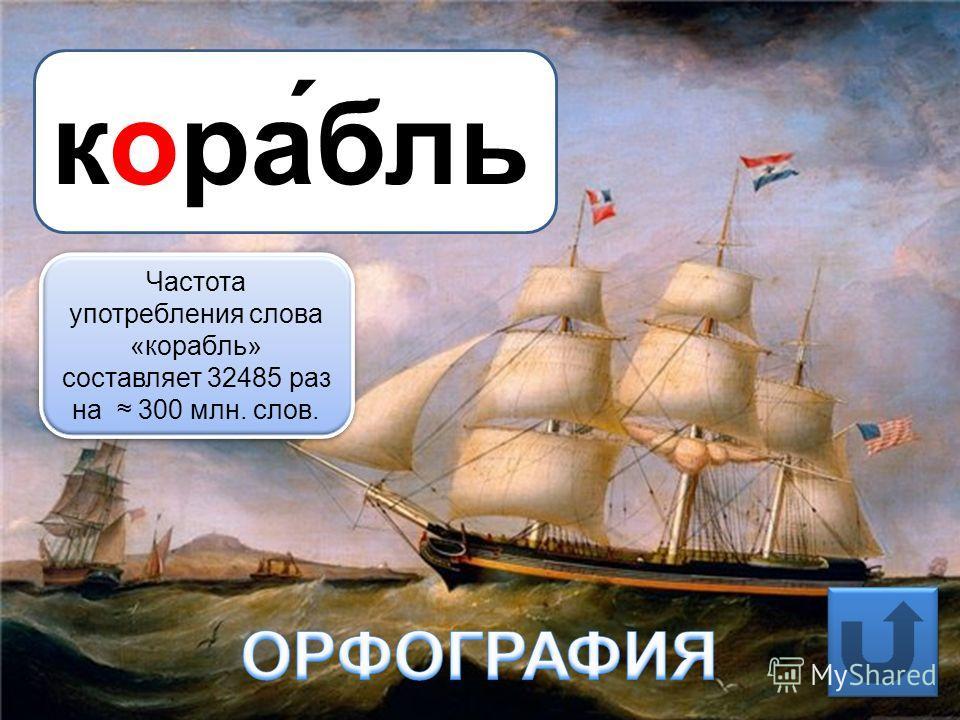 кора́бль Частота употребления слова «корабль» составляет 32485 раз на 300 млн. слов.