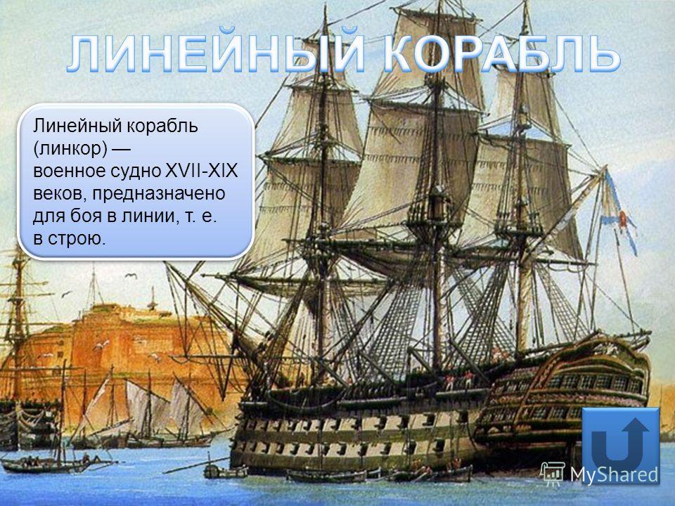 Линейный корабль (линкор) военное судно XVII-XIX веков, предназначено для боя в линии, т. е. в строю. Линейный корабль (линкор) военное судно XVII-XIX веков, предназначено для боя в линии, т. е. в строю.