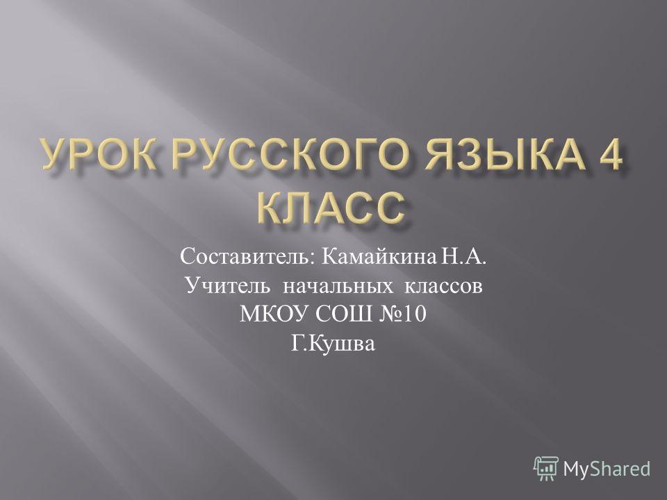 Составитель : Камайкина Н. А. Учитель начальных классов МКОУ СОШ 10 Г. Кушва