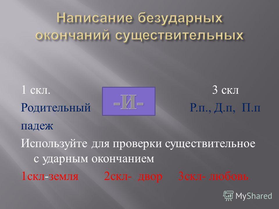 1 скл. 3 скл Родительный Р. п., Д. п, П. п падеж Используйте для проверки существительное с ударным окончанием 1 скл - земля 2 скл - двор 3 скл - любовь