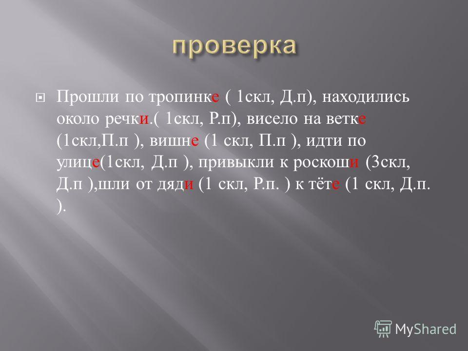 Прошли по тропинке ( 1 скл, Д. п ), находились около речки.( 1 скл, Р. п ), висело на ветке (1 скл, П. п ), вишне (1 скл, П. п ), идти по улице (1 скл, Д. п ), привыкли к роскоши (3 скл, Д. п ), шли от дяди (1 скл, Р. п. ) к тёте (1 скл, Д. п. ).