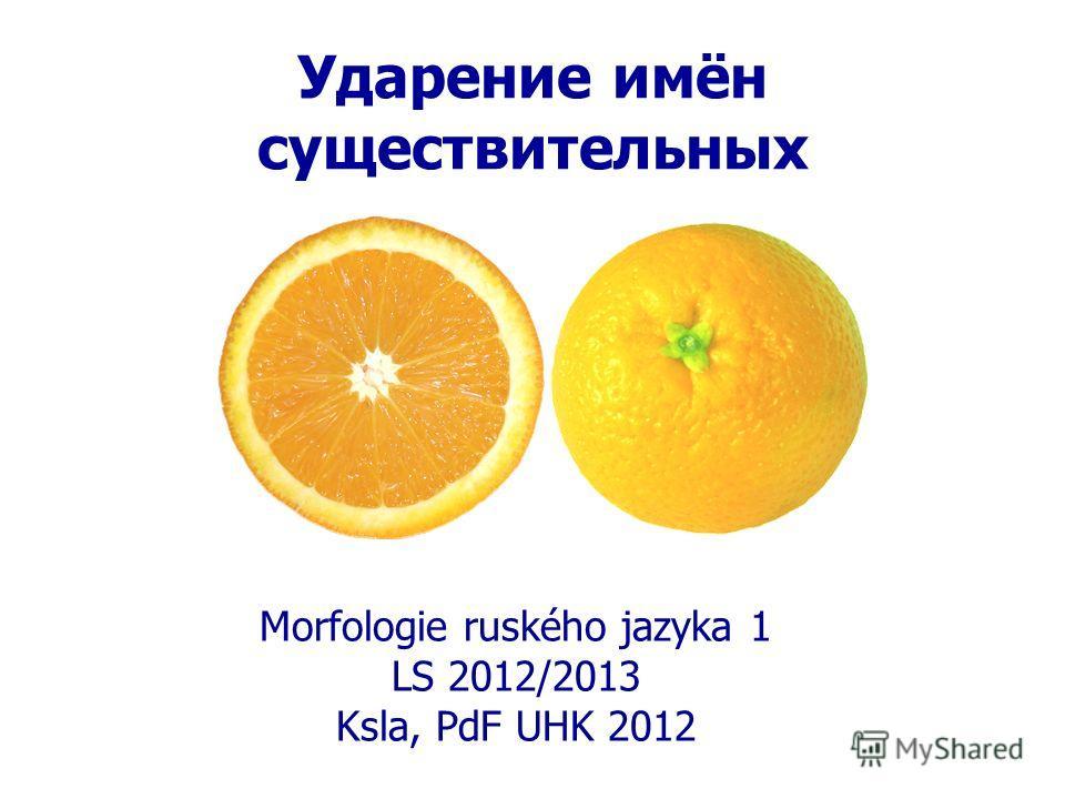 Ударение имён существительных Morfologie ruského jazyka 1 LS 2012/2013 Ksla, PdF UHK 2012