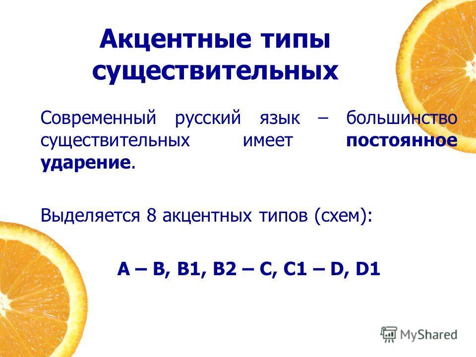 Акцентные типы существительных Современный русский язык – большинство существительных имеет постоянное ударение. Выделяется 8 акцентных типов (схем): A – B, B1, B2 – C, C1 – D, D1