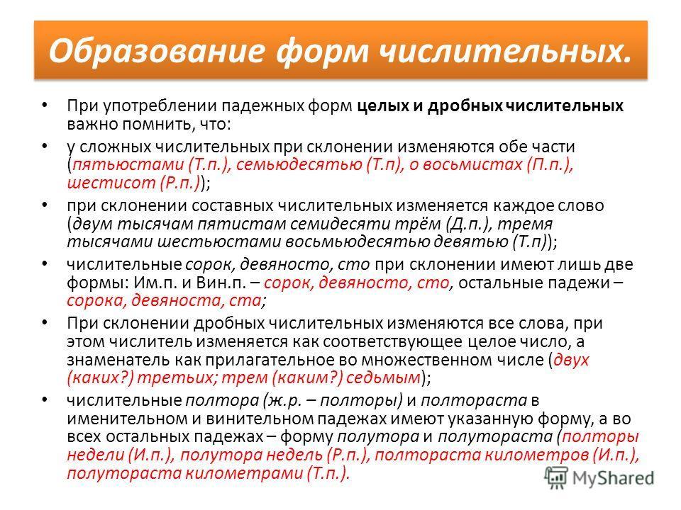 При употреблении падежных форм целых и дробных числительных важно помнить, что: у сложных числительных при склонении изменяются обе части (пятьюстами (Т.п.), семьюдесятью (Т.п), о восьмистах (П.п.), шестисот (Р.п.)); при склонении составных числитель