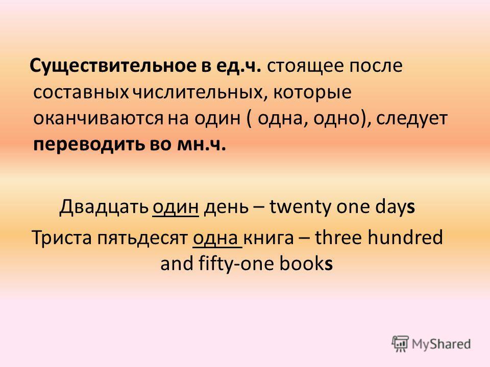 Существительное в ед.ч. стоящее после составных числительных, которые оканчиваются на один ( одна, одно), следует переводить во мн.ч. Двадцать один день – twenty one days Триста пятьдесят одна книга – three hundred and fifty-one books