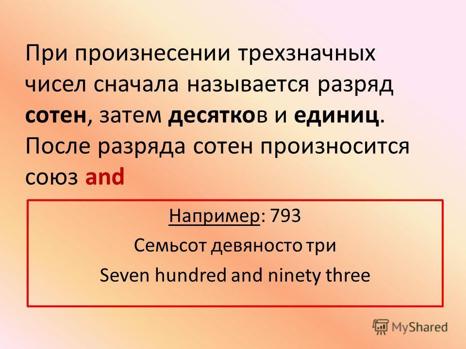 При произнесении трехзначных чисел сначала называется разряд сотен, затем десятков и единиц. После разряда сотен произносится союз and Например: 793 Семьсот девяносто три Seven hundred and ninety three