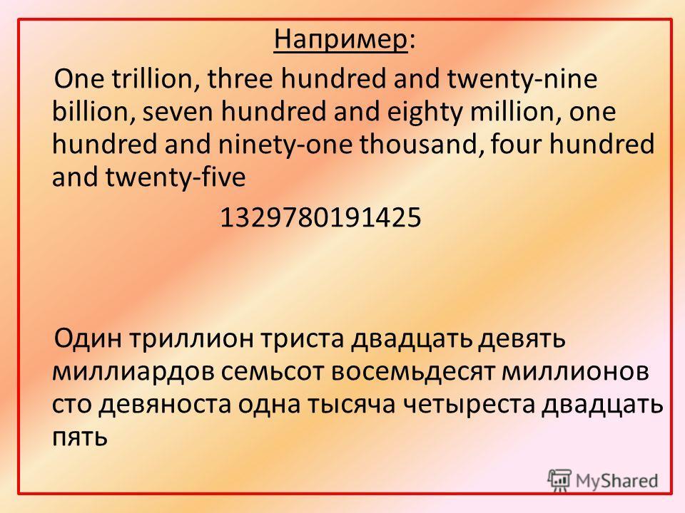 Например: One trillion, three hundred and twenty-nine billion, seven hundred and eighty million, one hundred and ninety-one thousand, four hundred and twenty-five 1329780191425 Один триллион триста двадцать девять миллиардов семьсот восемьдесят милли
