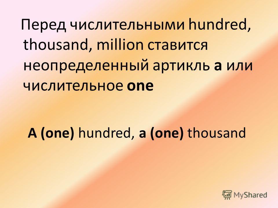 Перед числительными hundred, thousand, million ставится неопределенный артикль а или числительное one A (one) hundred, a (one) thousand