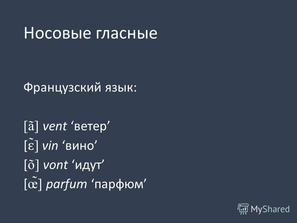 Носовые гласные Французский язык: [ã] vent ветер [ ɛ ̃] vin вино [ õ] vont идут [ œ̃] parfum парфюм
