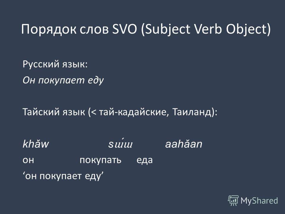 Порядок слов SVO (Subject Verb Object) Русский язык: Он покупает еду Тайский язык (< тай-кадайские, Таиланд): khǎw s ɯɯ aahǎan онпокупатьеда он покупает еду