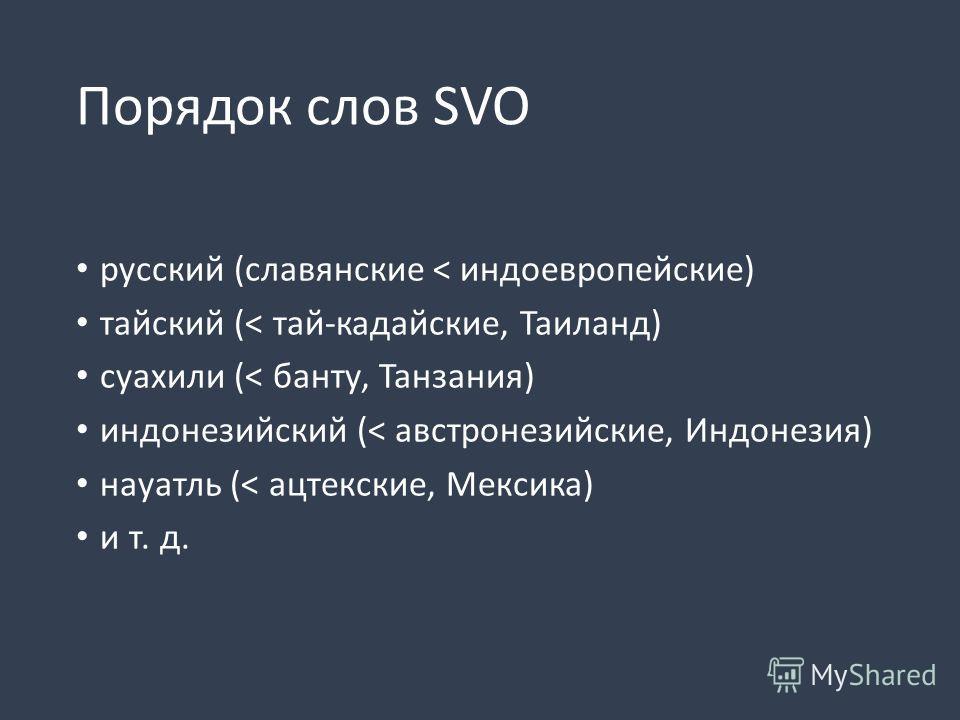Порядок слов SVO русский (славянские < индоевропейские) тайский (< тай-кадайские, Таиланд) суахили (< банту, Танзания) индонезийский (< австронезийские, Индонезия) науатль (< ацтекские, Мексика) и т. д.