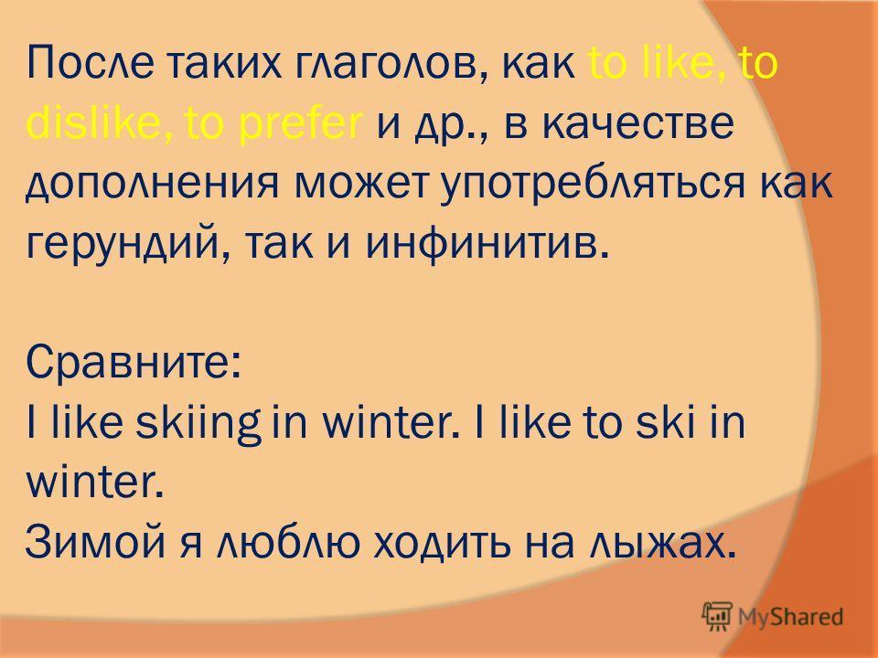 После таких глаголов, как to like, to dislike, to prefer и др., в качестве дополнения может употребляться как герундий, так и инфинитив. Сравните: I like skiing in winter. I like to ski in winter. Зимой я люблю ходить на лыжах.
