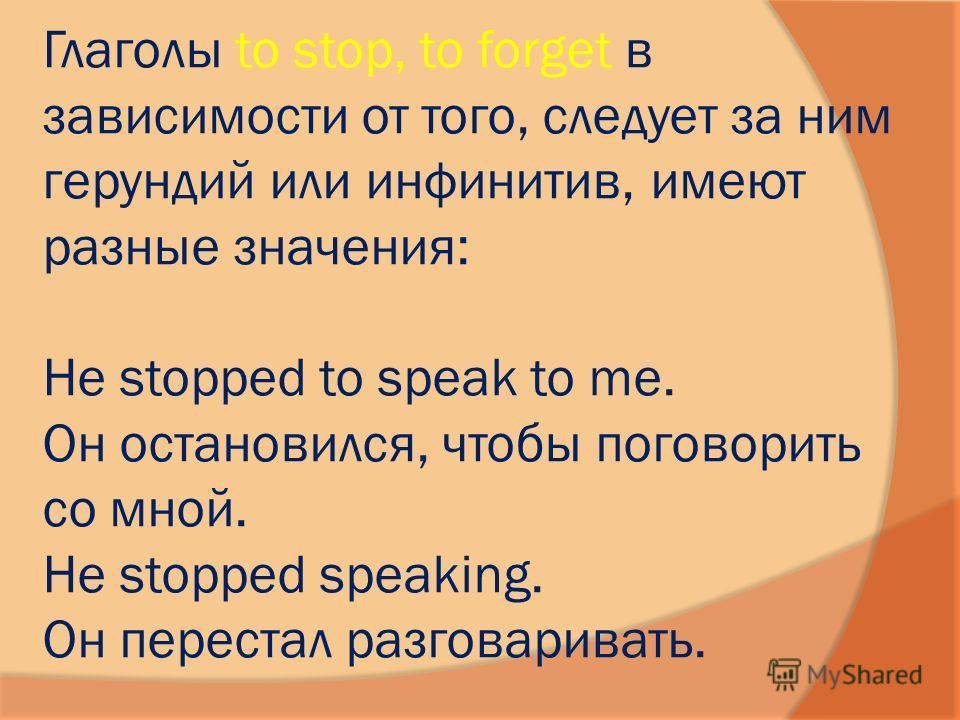 Глаголы to stop, to forget в зависимости от того, следует за ним герундий или инфинитив, имеют разные значения: Не stopped to speak to me. Он остановился, чтобы поговорить со мной. Не stopped speaking. Он перестал разговаривать.