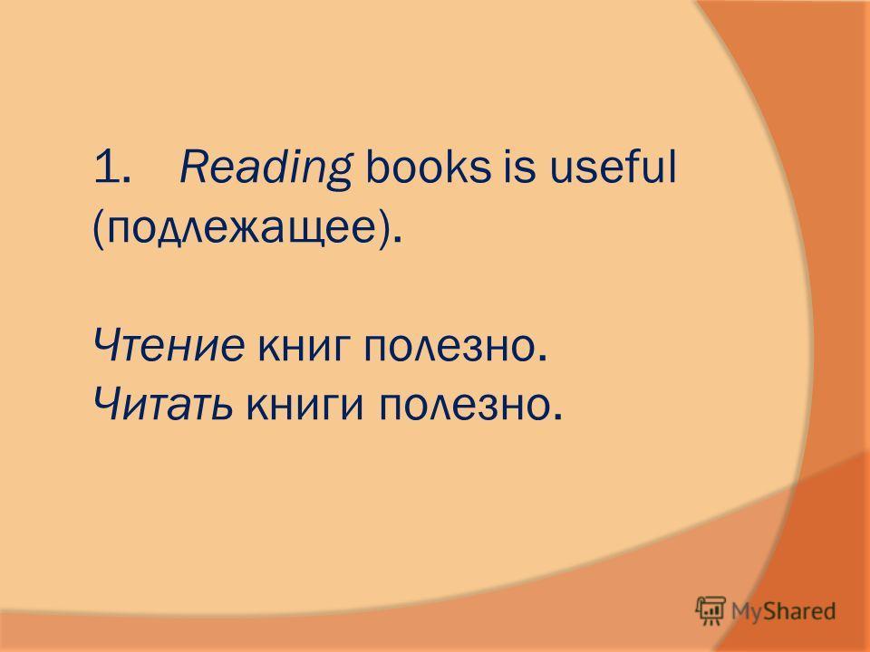 1. Reading books is useful (подлежащее). Чтение книг полезно. Читать книги полезно.