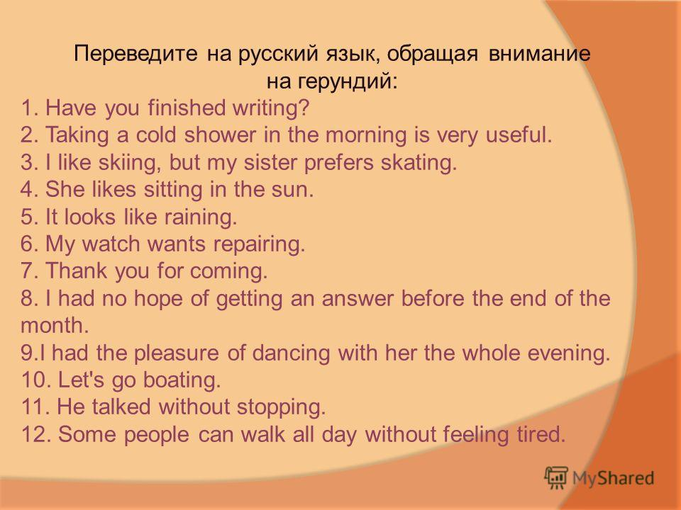 Переведите на русский язык, обращая внимание на герундий: 1. Have you finished writing? 2. Taking a cold shower in the morning is very useful. 3. I like skiing, but my sister prefers skating. 4. She likes sitting in the sun. 5. It looks like raining.
