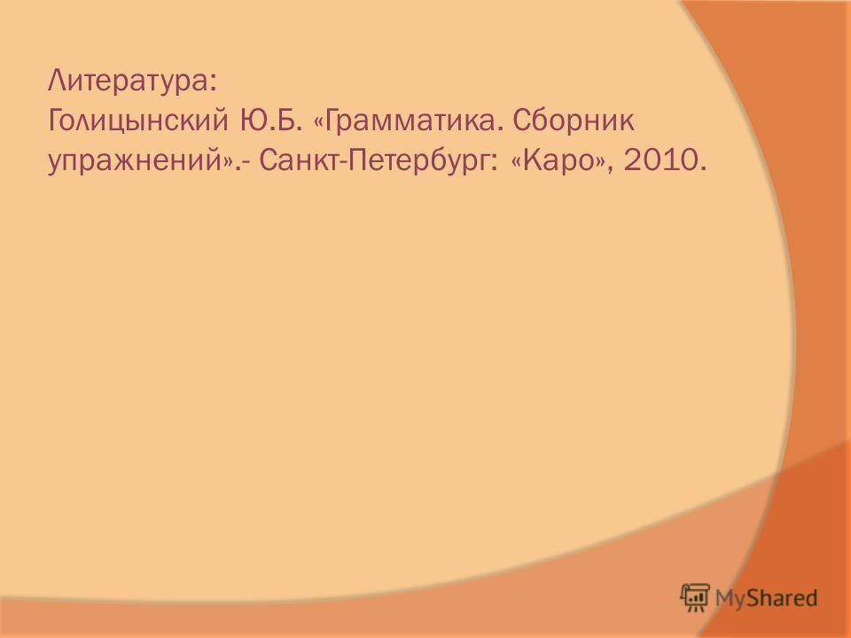 Литература: Голицынский Ю.Б. «Грамматика. Сборник упражнений».- Санкт-Петербург: «Каро», 2010.