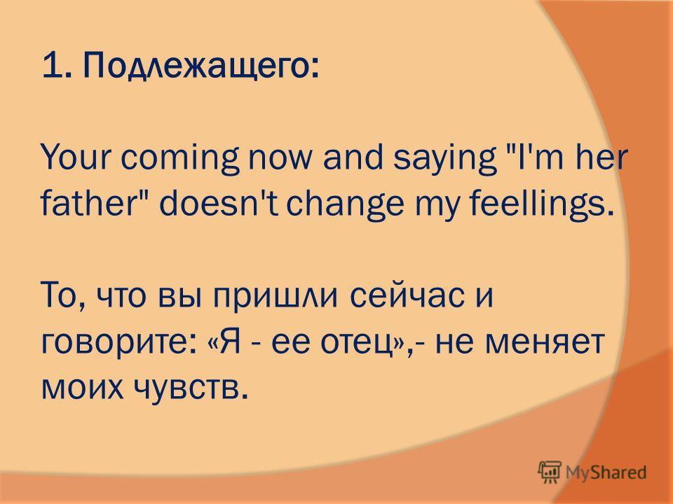 1. Подлежащего: Your coming now and saying I'm her father doesn't change my feellings. To, что вы пришли сейчас и говорите: «Я - ее отец»,- не меняет моих чувств.