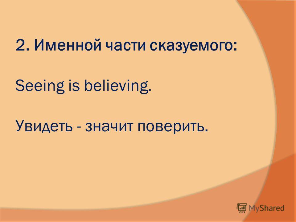 2. Именной части сказуемого: Seeing is believing. Увидеть - значит поверить.
