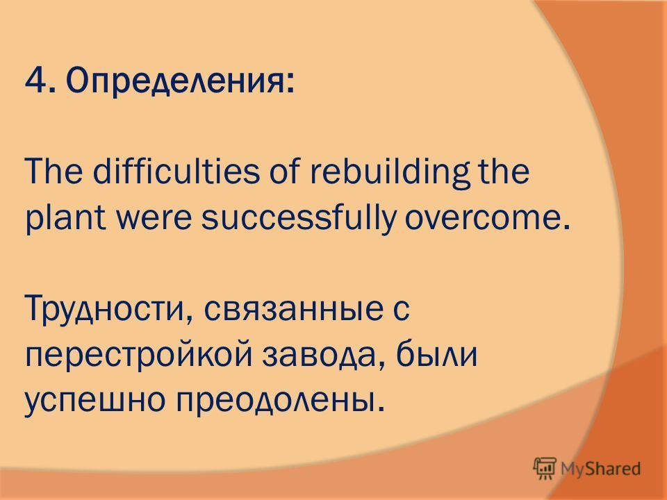 4. Определения: The difficulties of rebuilding the plant were successfully overcome. Трудности, связанные с перестройкой завода, были успешно преодолены.