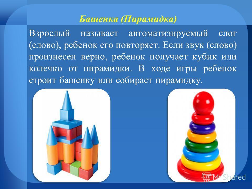 Башенка (Пирамидка) Взрослый называет автоматизируемый слог (слово), ребенок его повторяет. Если звук (слово) произнесен верно, ребенок получает кубик или колечко от пирамидки. В ходе игры ребенок строит башенку или собирает пирамидку.