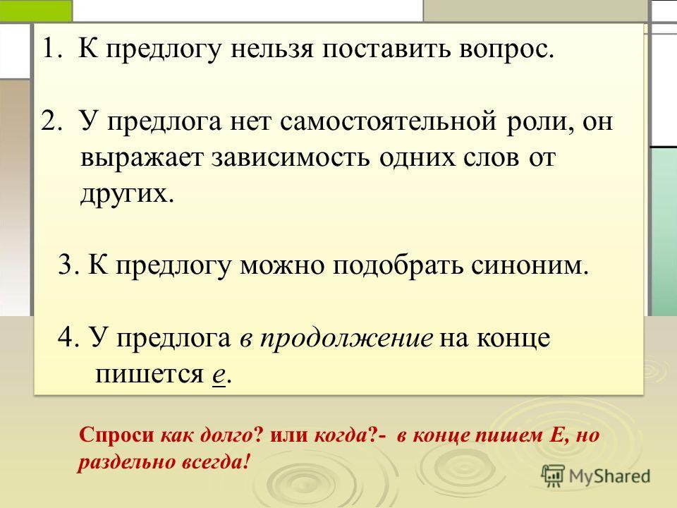 1. К предлогу нельзя поставить вопрос. 2. У предлога нет самостоятельной роли, он выражает зависимость одних слов от других. 3. К предлогу можно подобрать синоним. 4. У предлога в продолжение на конце пишется е. 1. К предлогу нельзя поставить вопрос.