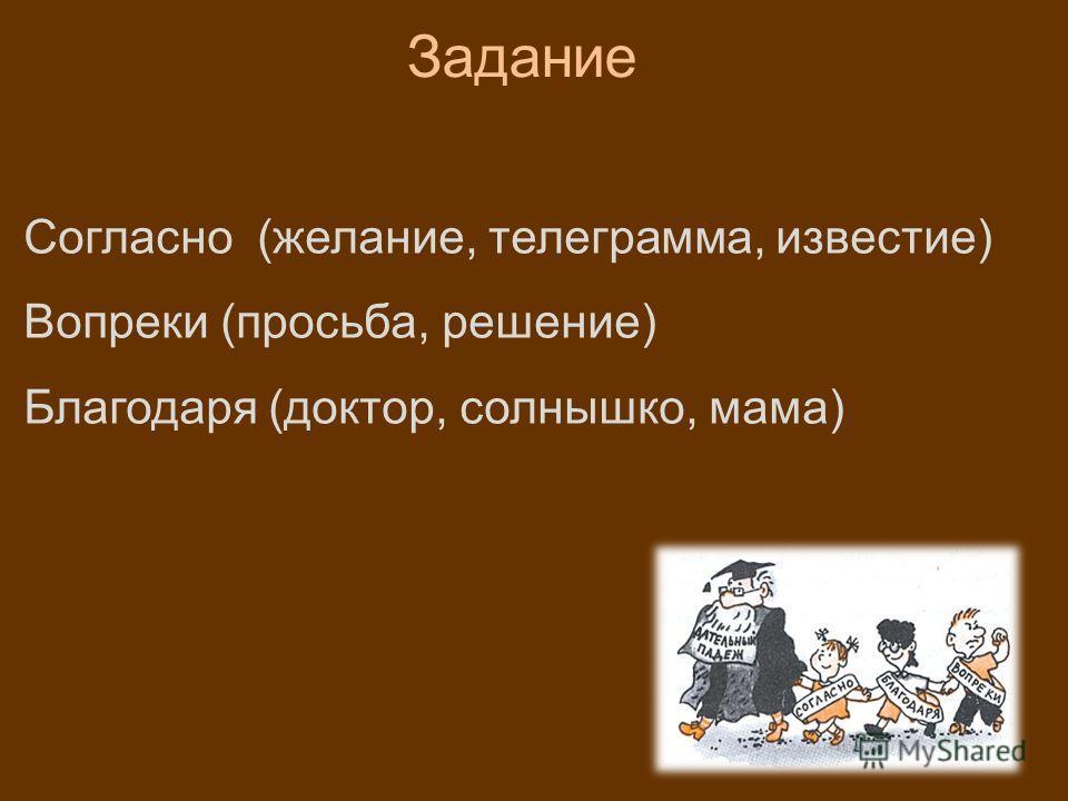 Согласно (желание, телеграмма, известие) Вопреки (просьба, решение) Благодаря (доктор, солнышко, мама) Задание
