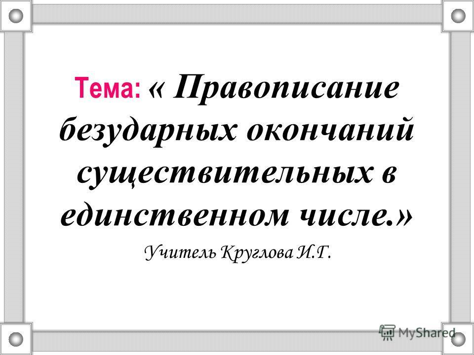 Тема: « Правописание безударных окончаний существительных в единственном числе.» Учитель Круглова И.Г.