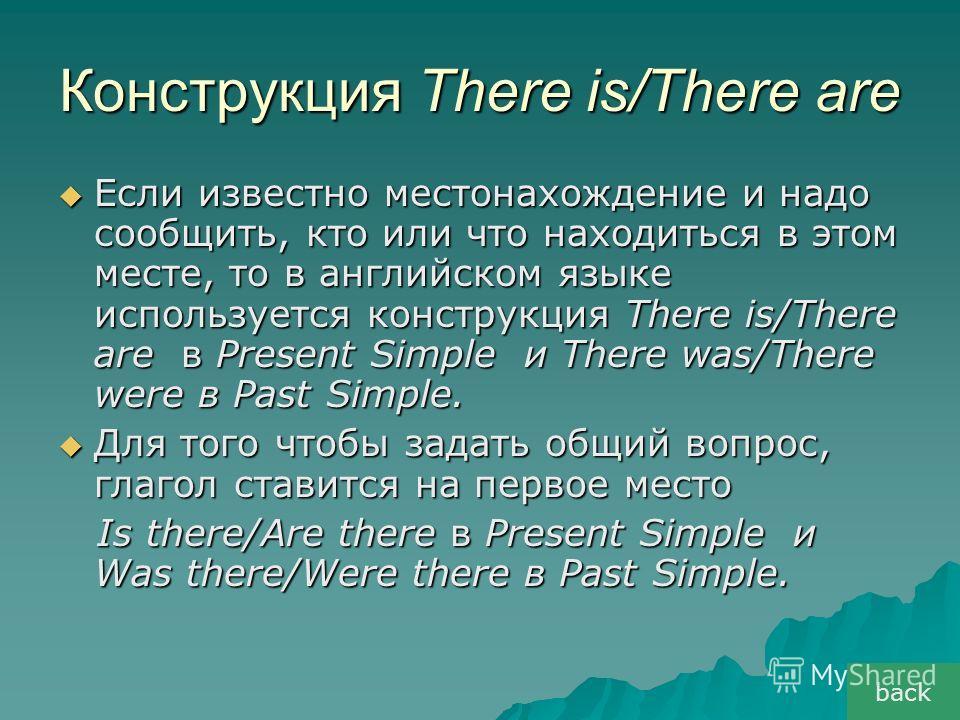 Конструкция There is/There are Если известно местонахождение и надо сообщить, кто или что находиться в этом месте, то в английском языке используется конструкция There is/There are в Present Simple и There was/There were в Past Simple. Если известно